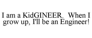 I AM A KIDGINEER. WHEN I GROW UP, I'LL BE AN ENGINEER!