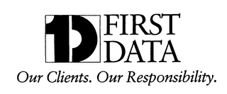 1D FIRST DATA OUR CLIENTS. OUR RESPONSIBILITY.