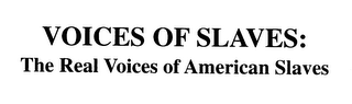 VOICES OF SLAVES: THE REAL VOICES OF AMERICAN SLAVES