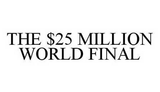 THE $25 MILLION WORLD FINAL