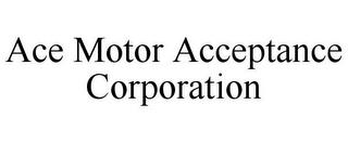 ACE MOTOR ACCEPTANCE CORPORATION (trademark)
